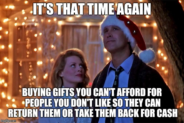 Christmas Vacation | IT'S THAT TIME AGAIN BUYING GIFTS YOU CAN'T AFFORD FOR PEOPLE YOU DON'T LIKE SO THEY CAN RETURN THEM OR TAKE THEM BACK FOR CASH | image tagged in christmas vacation | made w/ Imgflip meme maker