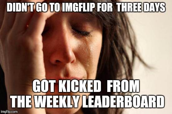 sad and  happy at the same time  | DIDN'T GO TO IMGFLIP FOR  THREE DAYS GOT KICKED  FROM THE WEEKLY LEADERBOARD | image tagged in memes,first world problems,ssby,funny | made w/ Imgflip meme maker