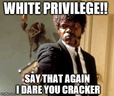 Say That Again I Dare You | WHITE PRIVILEGE!! SAY THAT AGAIN I DARE YOU CRACKER | image tagged in memes,say that again i dare you,white privilege,cracker | made w/ Imgflip meme maker