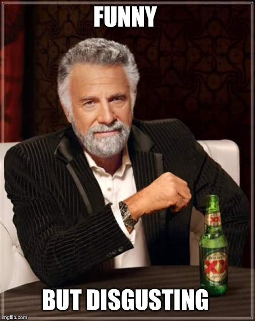 The Most Interesting Man In The World Meme | FUNNY BUT DISGUSTING | image tagged in memes,the most interesting man in the world | made w/ Imgflip meme maker