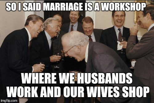 Laughing Men In Suits Meme | SO I SAID MARRIAGE IS A WORKSHOP WHERE WE HUSBANDS WORK AND OUR WIVES SHOP | image tagged in memes,laughing men in suits | made w/ Imgflip meme maker