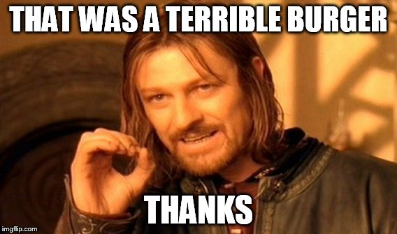 One Does Not Simply Meme | THAT WAS A TERRIBLE BURGER THANKS | image tagged in memes,one does not simply | made w/ Imgflip meme maker