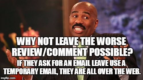 Steve Harvey Meme | WHY NOT LEAVE THE WORSE REVIEW/COMMENT POSSIBLE? IF THEY ASK FOR AN EMAIL LEAVE USE A TEMPORARY EMAIL, THEY ARE ALL OVER THE WEB. | image tagged in memes,steve harvey | made w/ Imgflip meme maker