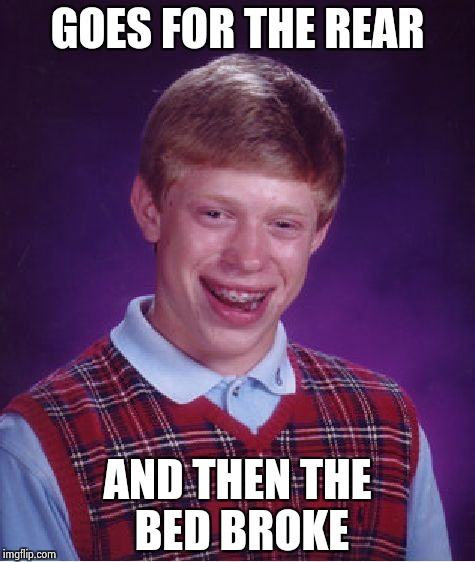 Bad Luck Brian Meme | GOES FOR THE REAR AND THEN THE BED BROKE | image tagged in memes,bad luck brian | made w/ Imgflip meme maker