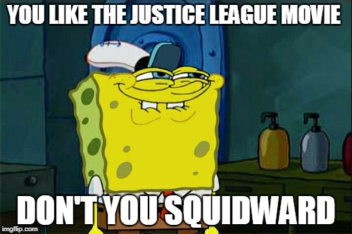 Dont You Squidward Meme | YOU LIKE THE JUSTICE LEAGUE MOVIE DON'T YOU SQUIDWARD | image tagged in memes,dont you squidward | made w/ Imgflip meme maker