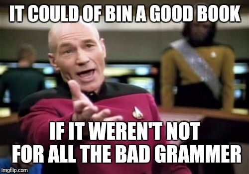 Picard Wtf Meme | IT COULD OF BIN A GOOD BOOK IF IT WEREN'T NOT FOR ALL THE BAD GRAMMER | image tagged in memes,picard wtf | made w/ Imgflip meme maker