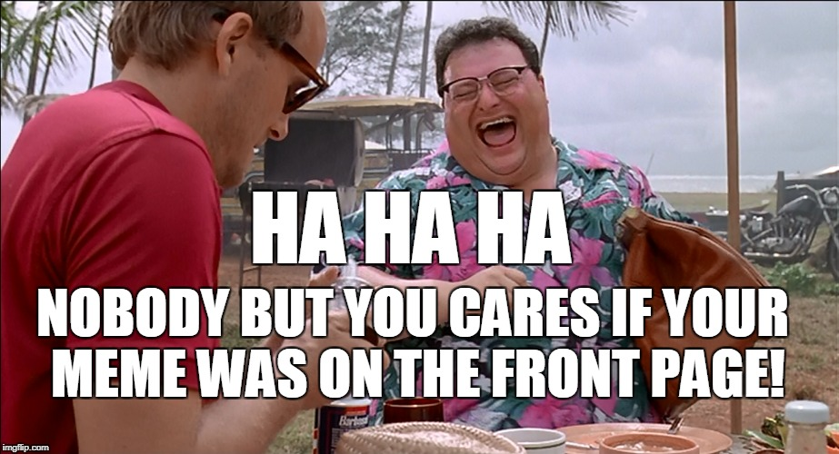 HA HA HA NOBODY BUT YOU CARES IF YOUR MEME WAS ON THE FRONT PAGE! | made w/ Imgflip meme maker