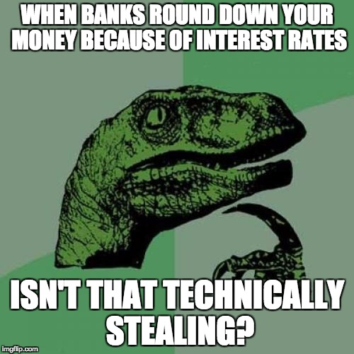 Philosoraptor Meme | WHEN BANKS ROUND DOWN YOUR MONEY BECAUSE OF INTEREST RATES ISN'T THAT TECHNICALLY STEALING? | image tagged in memes,philosoraptor | made w/ Imgflip meme maker