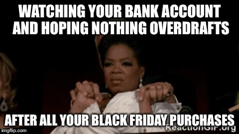 WATCHING YOUR BANK ACCOUNT AND HOPING NOTHING OVERDRAFTS AFTER ALL YOUR BLACK FRIDAY PURCHASES | image tagged in watching and hoping your bank account doesnt overdraft after al | made w/ Imgflip meme maker