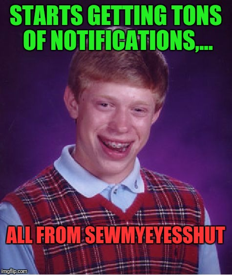 Bad Luck Brian Meme | STARTS GETTING TONS OF NOTIFICATIONS,... ALL FROM SEWMYEYESSHUT | image tagged in memes,bad luck brian | made w/ Imgflip meme maker