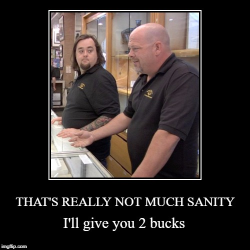 When the economy affects your sanity. | THAT'S REALLY NOT MUCH SANITY | I'll give you 2 bucks | image tagged in funny,demotivationals,economy,pawn stars | made w/ Imgflip demotivational maker