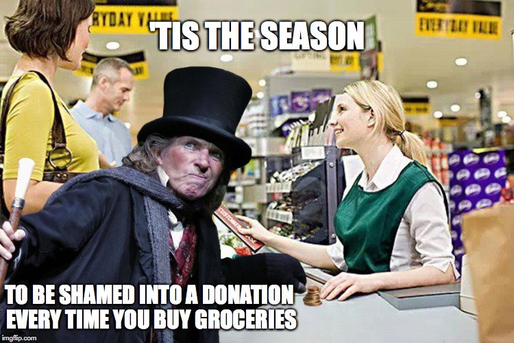 'TIS THE SEASON TO BE SHAMED INTO A DONATION EVERY TIME YOU BUY GROCERIES | image tagged in charity,xmas,shopping | made w/ Imgflip meme maker