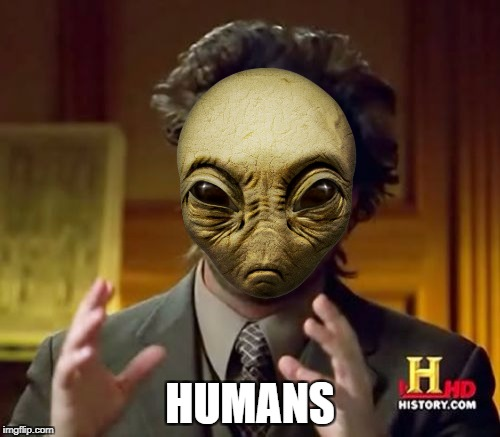 Ancient Humans | HUMANS | image tagged in memes,ancient aliens | made w/ Imgflip meme maker