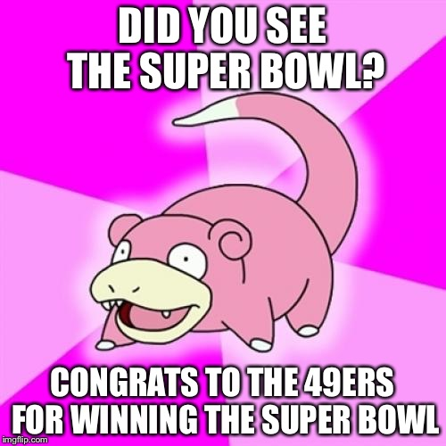 Slowpoke | DID YOU SEE THE SUPER BOWL? CONGRATS TO THE 49ERS FOR WINNING THE SUPER BOWL | image tagged in memes,slowpoke,nfl,san francisco 49ers | made w/ Imgflip meme maker