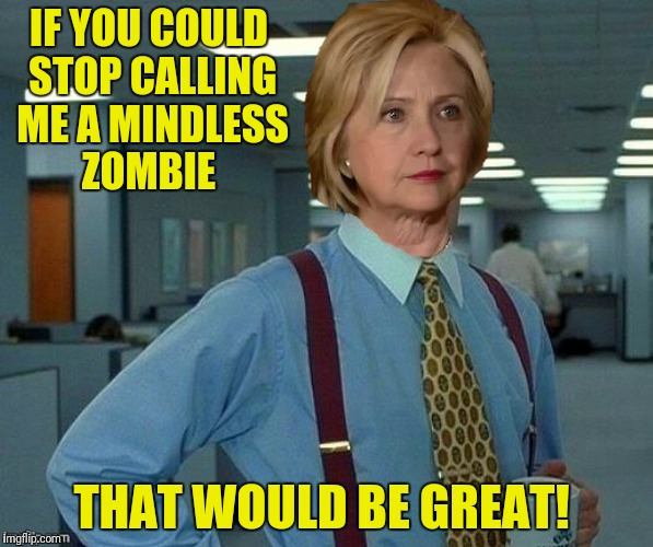 IF YOU COULD STOP CALLING ME A MINDLESS ZOMBIE THAT WOULD BE GREAT! | made w/ Imgflip meme maker