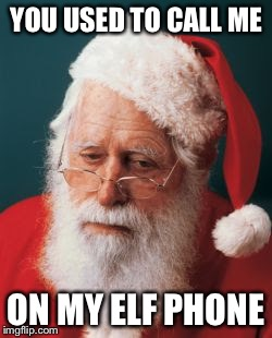 YOU USED TO CALL ME ON MY ELF PHONE | image tagged in memes,santa claus | made w/ Imgflip meme maker