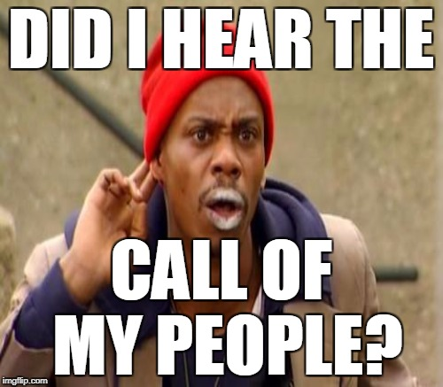 DID I HEAR THE CALL OF MY PEOPLE? | made w/ Imgflip meme maker