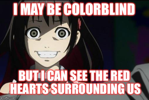 OAG?! Anime weekend, an UnbreakLP, PowerMetalhead and isayisay event on Nov 25-27 | I MAY BE COLORBLIND BUT I CAN SEE THE RED HEARTS SURROUNDING US | image tagged in oag anime,anime,isayisay,powermetalhead | made w/ Imgflip meme maker