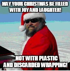 MAY YOUR CHRISTMAS BE FILLED WITH JOY AND LAUGHTER! ...NOT WITH PLASTIC AND DISCARDED WRAPPING! | image tagged in santa in the snow | made w/ Imgflip meme maker