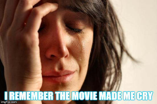 First World Problems Meme | I REMEMBER THE MOVIE MADE ME CRY | image tagged in memes,first world problems | made w/ Imgflip meme maker
