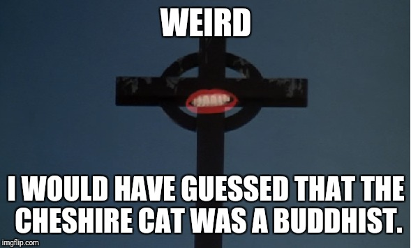 Who Knew? |  WEIRD; I WOULD HAVE GUESSED THAT THE CHESHIRE CAT WAS A BUDDHIST. | image tagged in rocky horror picture show,rocky horror,cheshire cat,buddhism | made w/ Imgflip meme maker