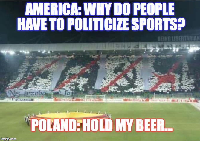 You think we politicize sports a lot In America? Look at poland! and its the BEST! | AMERICA: WHY DO PEOPLE HAVE TO POLITICIZE SPORTS? POLAND: HOLD MY BEER... | image tagged in poland,america,politics,sports,take a knee,first world problems | made w/ Imgflip meme maker