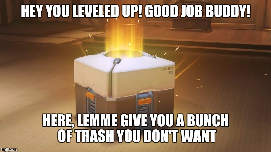 HEY YOU LEVELED UP! GOOD JOB BUDDY! HERE, LEMME GIVE YOU A BUNCH OF TRASH YOU DON'T WANT | image tagged in overwatch loot box | made w/ Imgflip meme maker