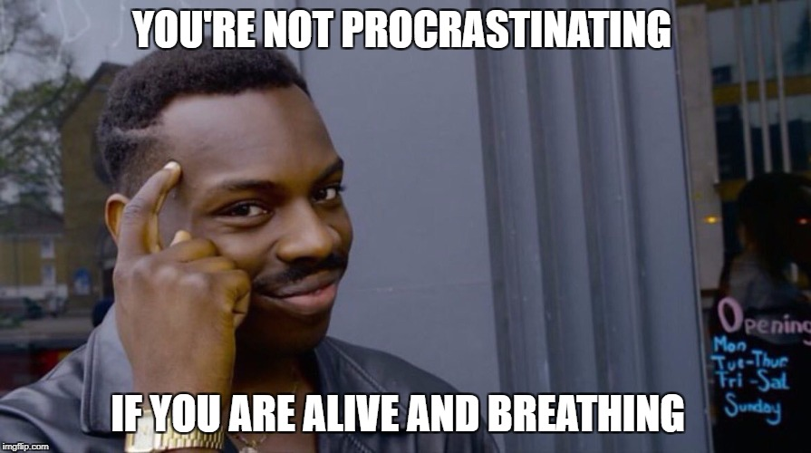 YOU'RE NOT PROCRASTINATING IF YOU ARE ALIVE AND BREATHING | image tagged in terribly genius advice | made w/ Imgflip meme maker