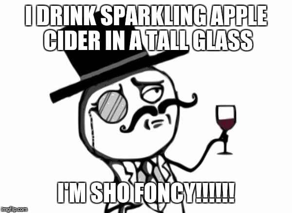 Like a Sir | I DRINK SPARKLING APPLE CIDER IN A TALL GLASS I'M SHO FONCY!!!!!! | image tagged in like a sir | made w/ Imgflip meme maker