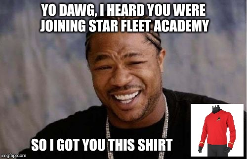 Thaaanks. |  YO DAWG, I HEARD YOU WERE JOINING STAR FLEET ACADEMY; SO I GOT YOU THIS SHIRT | image tagged in memes,yo dawg heard you,star trek,star trek week,star trek red shirts | made w/ Imgflip meme maker