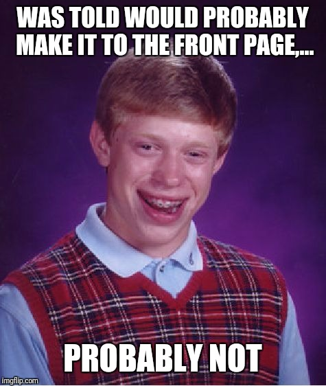 Bad Luck Brian Meme | WAS TOLD WOULD PROBABLY MAKE IT TO THE FRONT PAGE,... PROBABLY NOT | image tagged in memes,bad luck brian | made w/ Imgflip meme maker