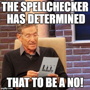 Maury Lie Detector Meme | THE SPELLCHECKER HAS DETERMINED THAT TO BE A NO! | image tagged in memes,maury lie detector | made w/ Imgflip meme maker