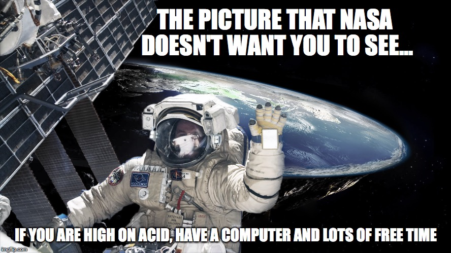 Flat Earth bullshit | THE PICTURE THAT NASA DOESN'T WANT YOU TO SEE... IF YOU ARE HIGH ON ACID, HAVE A COMPUTER AND LOTS OF FREE TIME | image tagged in nasa picture of flat earth,flat earth's,conservatives,religious | made w/ Imgflip meme maker