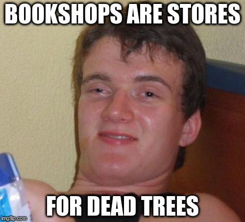 10 Guy Meme | BOOKSHOPS ARE STORES FOR DEAD TREES | image tagged in memes,10 guy | made w/ Imgflip meme maker