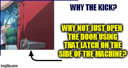 WHY THE KICK? WHY NOT JUST OPEN THE DOOR USING THAT LATCH ON THE SIDE OF THE MACHINE? | made w/ Imgflip meme maker
