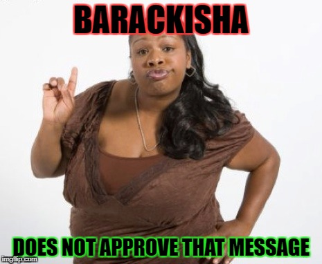 barackisha | BARACKISHA DOES NOT APPROVE THAT MESSAGE | image tagged in barack obama,ghetto | made w/ Imgflip meme maker