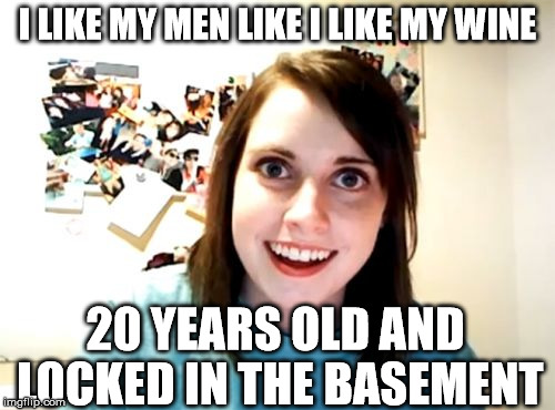 Overly Attached Girlfriend Meme | I LIKE MY MEN LIKE I LIKE MY WINE 20 YEARS OLD AND LOCKED IN THE BASEMENT | image tagged in memes,overly attached girlfriend | made w/ Imgflip meme maker