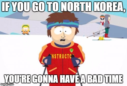 Super Cool Ski Instructor Meme | IF YOU GO TO NORTH KOREA, YOU'RE GONNA HAVE A BAD TIME | image tagged in memes,super cool ski instructor | made w/ Imgflip meme maker