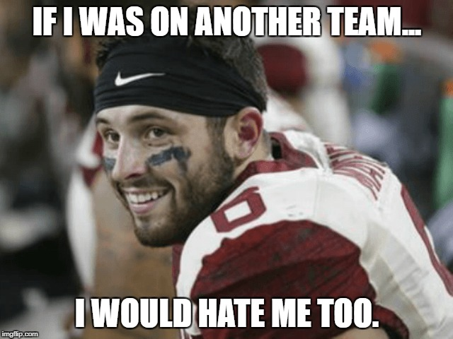 IF I WAS ON ANOTHER TEAM... I WOULD HATE ME TOO. | image tagged in oklahoma,ou,baker mayfield,heisman,winning,ncaa | made w/ Imgflip meme maker