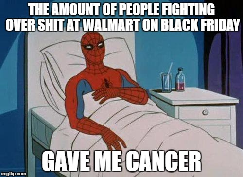 Spiderman Hospital | THE AMOUNT OF PEOPLE FIGHTING OVER SHIT AT WALMART ON BLACK FRIDAY GAVE ME CANCER | image tagged in memes,spiderman hospital,spiderman | made w/ Imgflip meme maker