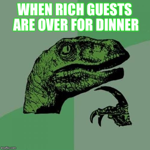 Philosoraptor Meme | WHEN RICH GUESTS  ARE OVER FOR DINNER | image tagged in memes,philosoraptor | made w/ Imgflip meme maker