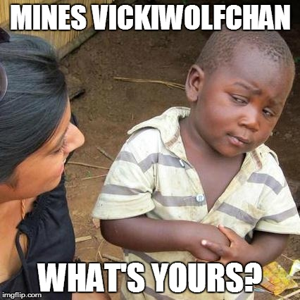 MINES VICKIWOLFCHAN WHAT'S YOURS? | image tagged in memes,third world skeptical kid | made w/ Imgflip meme maker