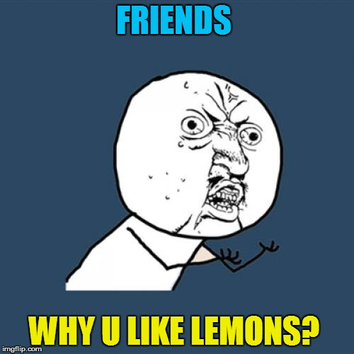 Y U No Meme | FRIENDS WHY U LIKE LEMONS? | image tagged in memes,y u no | made w/ Imgflip meme maker