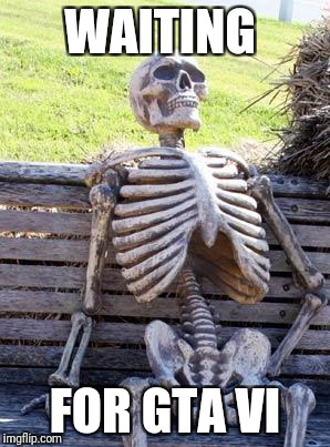 Waiting Skeleton Meme | WAITING FOR GTA VI | image tagged in memes,waiting skeleton | made w/ Imgflip meme maker