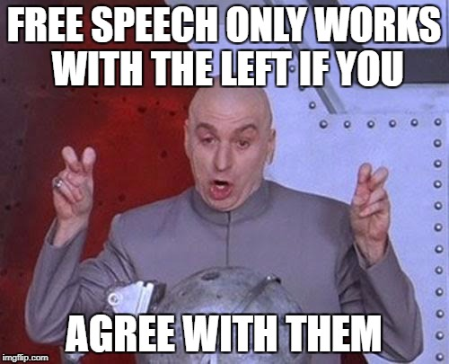 Dr Evil Laser Meme | FREE SPEECH ONLY WORKS WITH THE LEFT IF YOU AGREE WITH THEM | image tagged in memes,dr evil laser | made w/ Imgflip meme maker