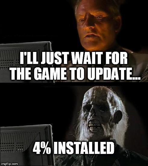 Ill Just Wait Here Meme | I'LL JUST WAIT FOR THE GAME TO UPDATE... 4% INSTALLED | image tagged in memes,ill just wait here | made w/ Imgflip meme maker
