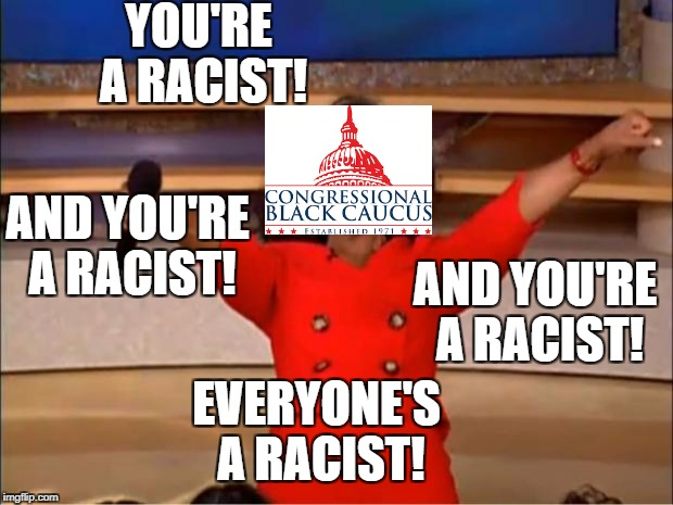 Congressional Black Caucus today | YOU'RE A RACIST! AND YOU'RE A RACIST! EVERYONE'S A RACIST! AND YOU'RE A RACIST! | image tagged in memes,maxine waters,frederica wilson,john lewis,race card,that's racist | made w/ Imgflip meme maker