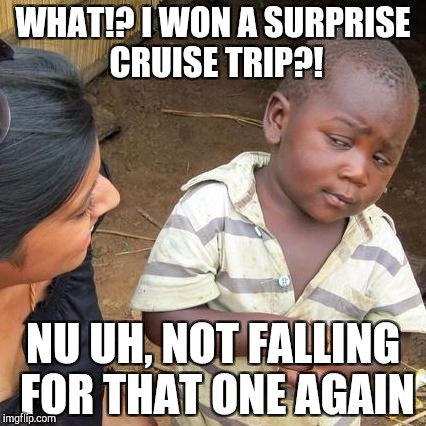 Third World Skeptical Kid Meme | WHAT!? I WON A SURPRISE CRUISE TRIP?! NU UH, NOT FALLING FOR THAT ONE AGAIN | image tagged in memes,third world skeptical kid | made w/ Imgflip meme maker