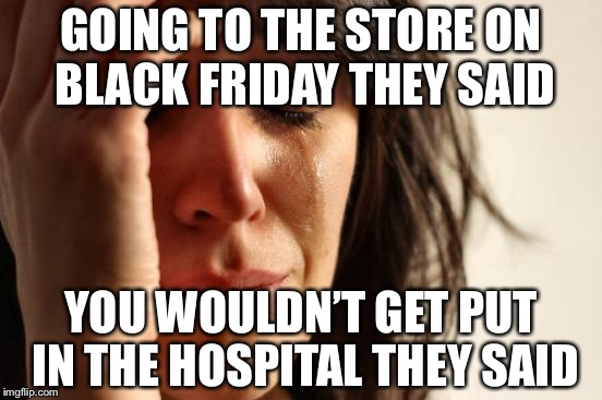 I can't feel a thing… is that death? | GOING TO THE STORE ON BLACK FRIDAY THEY SAID YOU WOULDN'T GET PUT IN THE HOSPITAL THEY SAID | image tagged in memes,first world problems,black friday | made w/ Imgflip meme maker