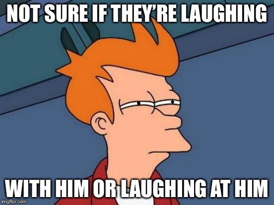 Futurama Fry Meme | NOT SURE IF THEY'RE LAUGHING WITH HIM OR LAUGHING AT HIM | image tagged in memes,futurama fry | made w/ Imgflip meme maker